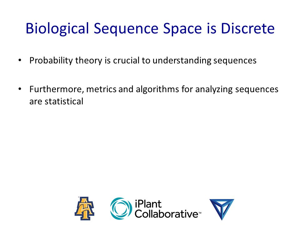 Biological Sequence Space is Discrete Probability theory is crucial to understanding sequences Furthermore, metrics and algorithms for analyzing seque