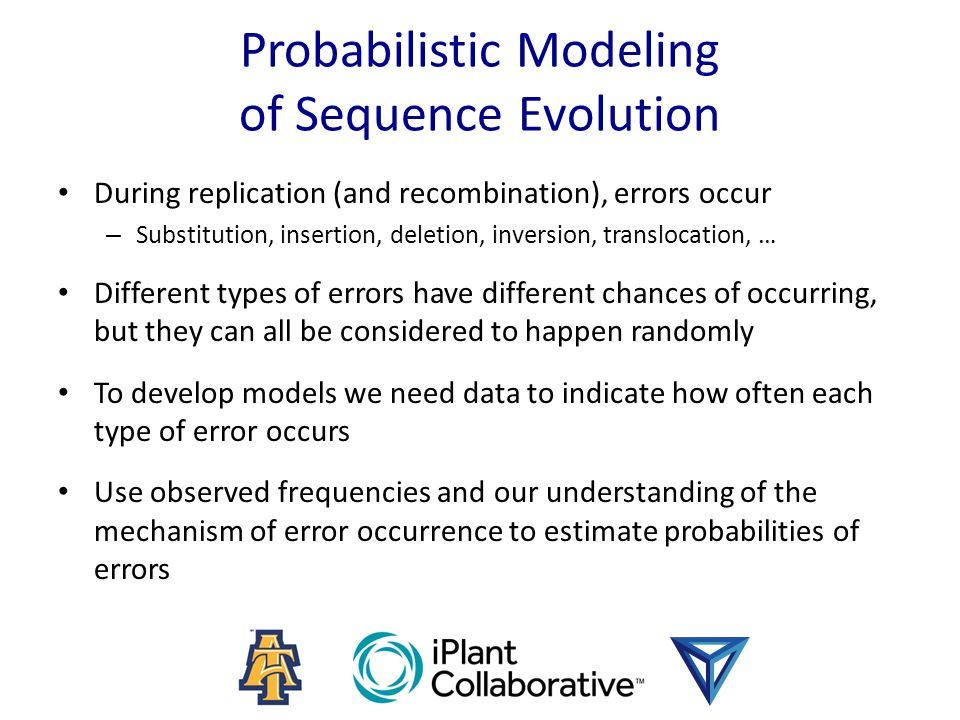 Probabilistic Modeling of Sequence Evolution During replication (and recombination), errors occur – Substitution, insertion, deletion, inversion, translocation, … Different types of errors have different chances of occurring, but they can all be considered to happen randomly To develop models we need data to indicate how often each type of error occurs Use observed frequencies and our understanding of the mechanism of error occurrence to estimate probabilities of errors