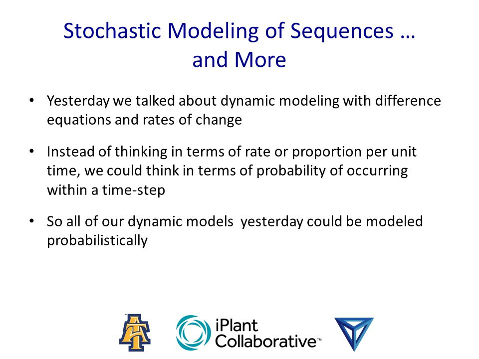 Stochastic Modeling of Sequences … and More Yesterday we talked about dynamic modeling with difference equations and rates of change Instead of thinking in terms of rate or proportion per unit time, we could think in terms of probability of occurring within a time-step So all of our dynamic models yesterday could be modeled probabilistically