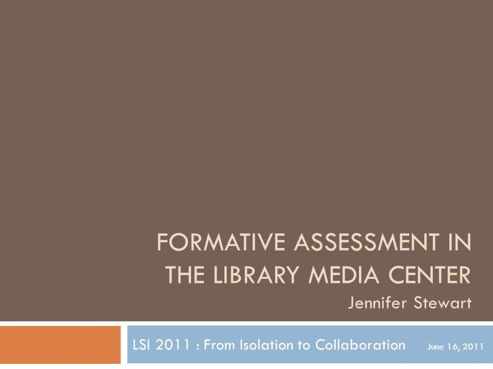 FORMATIVE ASSESSMENT IN THE LIBRARY MEDIA CENTER Jennifer Stewart LSI 2011 : From Isolation to Collaboration June 16, 2011