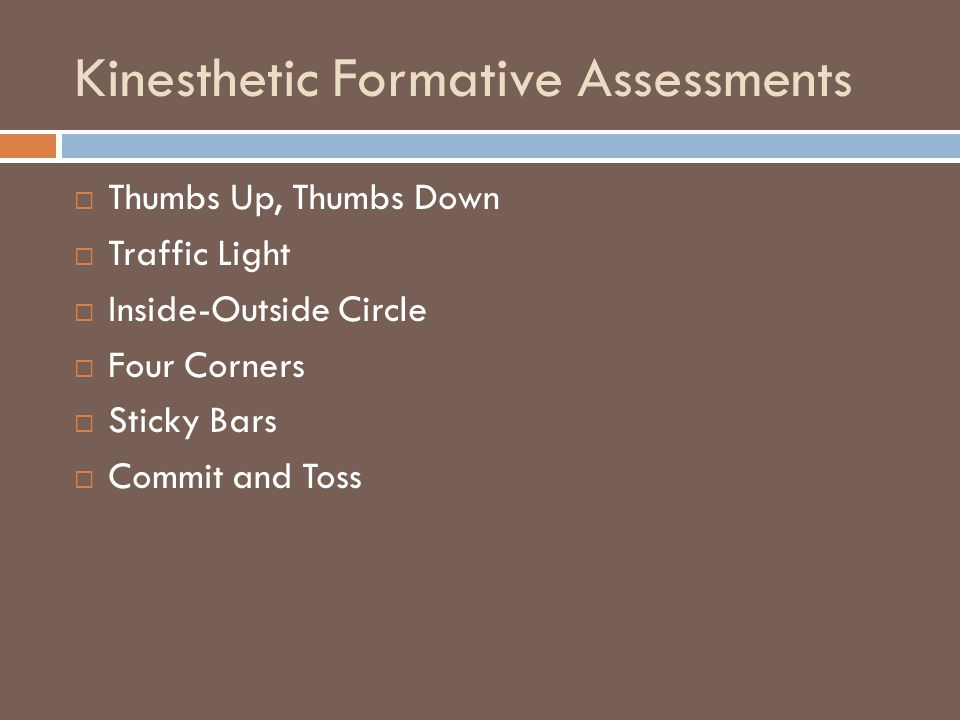 Kinesthetic Formative Assessments  Thumbs Up, Thumbs Down  Traffic Light  Inside-Outside Circle  Four Corners  Sticky Bars  Commit and Toss