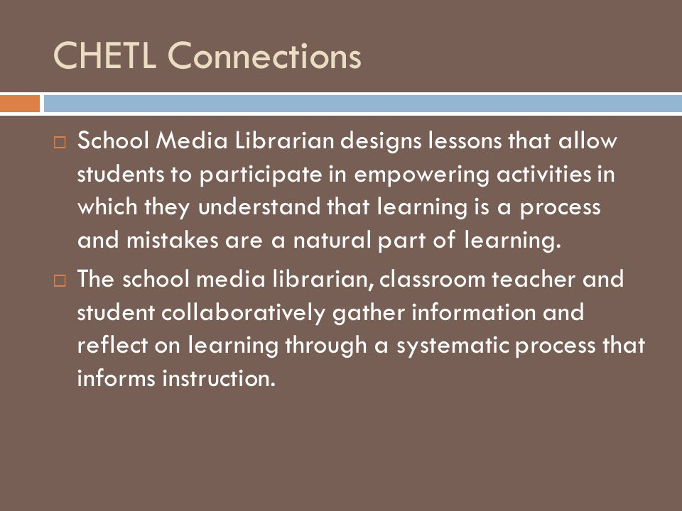 CHETL Connections  School Media Librarian designs lessons that allow students to participate in empowering activities in which they understand that learning is a process and mistakes are a natural part of learning.