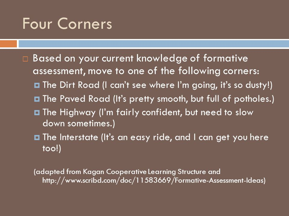 Four Corners  Based on your current knowledge of formative assessment, move to one of the following corners:  The Dirt Road (I can't see where I'm going, it's so dusty!)  The Paved Road (It's pretty smooth, but full of potholes.)  The Highway (I'm fairly confident, but need to slow down sometimes.)  The Interstate (It's an easy ride, and I can get you here too!) (adapted from Kagan Cooperative Learning Structure and http://www.scribd.com/doc/11583669/Formative-Assessment-Ideas)