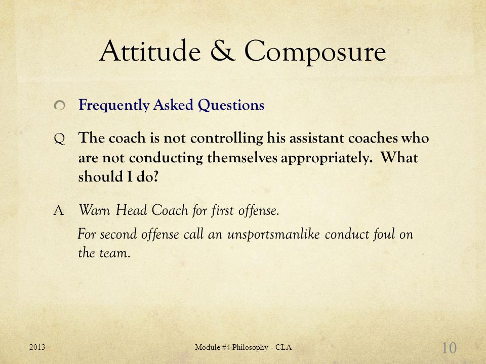Attitude & Composure Frequently Asked Questions Q The coach is not controlling his assistant coaches who are not conducting themselves appropriately.