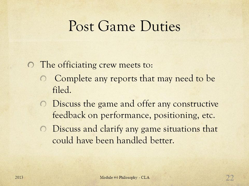 Post Game Duties The officiating crew meets to: Complete any reports that may need to be filed.