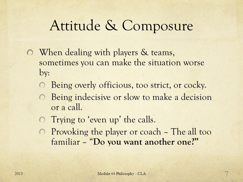 Attitude & Composure When dealing with players & teams, sometimes you can make the situation worse by: Being overly officious, too strict, or cocky.