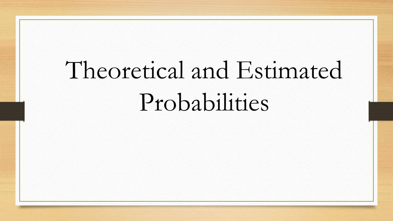 Theoretical and Estimated Probabilities