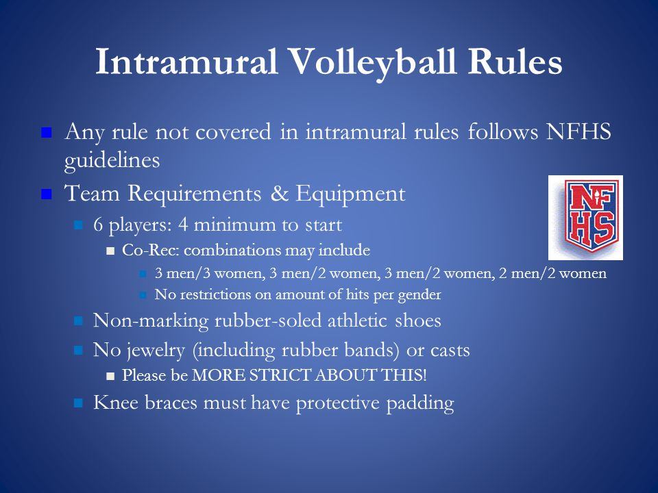 Intramural Volleyball Rules Any rule not covered in intramural rules follows NFHS guidelines Team Requirements & Equipment 6 players: 4 minimum to start Co-Rec: combinations may include 3 men/3 women, 3 men/2 women, 3 men/2 women, 2 men/2 women No restrictions on amount of hits per gender Non-marking rubber-soled athletic shoes No jewelry (including rubber bands) or casts Please be MORE STRICT ABOUT THIS.