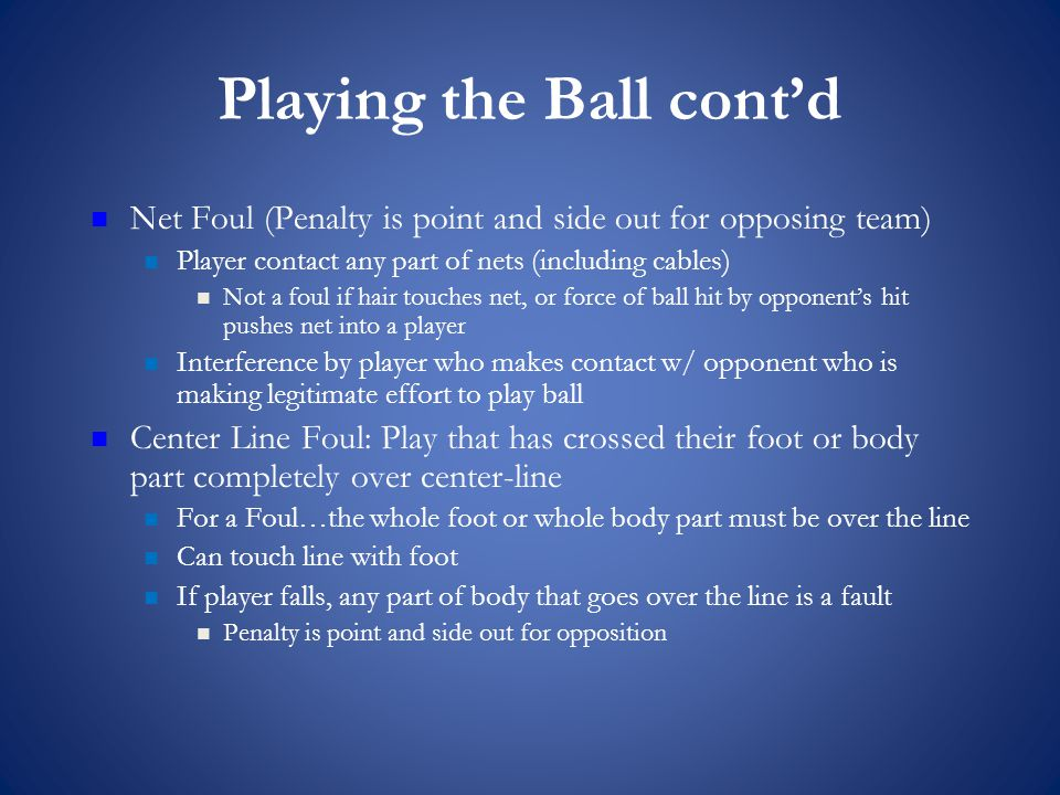 Playing the Ball cont'd Net Foul (Penalty is point and side out for opposing team) Player contact any part of nets (including cables) Not a foul if hair touches net, or force of ball hit by opponent's hit pushes net into a player Interference by player who makes contact w/ opponent who is making legitimate effort to play ball Center Line Foul: Play that has crossed their foot or body part completely over center-line For a Foul…the whole foot or whole body part must be over the line Can touch line with foot If player falls, any part of body that goes over the line is a fault Penalty is point and side out for opposition