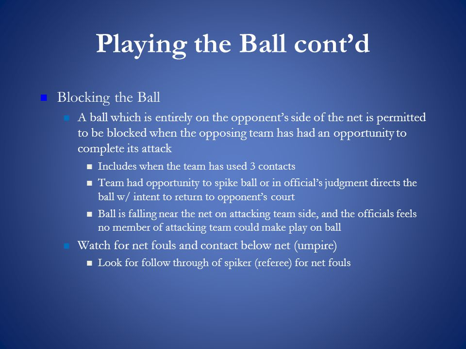 Playing the Ball cont'd Blocking the Ball A ball which is entirely on the opponent's side of the net is permitted to be blocked when the opposing team has had an opportunity to complete its attack Includes when the team has used 3 contacts Team had opportunity to spike ball or in official's judgment directs the ball w/ intent to return to opponent's court Ball is falling near the net on attacking team side, and the officials feels no member of attacking team could make play on ball Watch for net fouls and contact below net (umpire) Look for follow through of spiker (referee) for net fouls