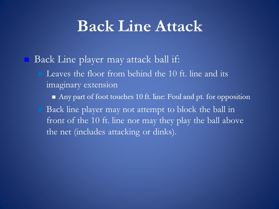 Back Line Attack Back Line player may attack ball if: Leaves the floor from behind the 10 ft.