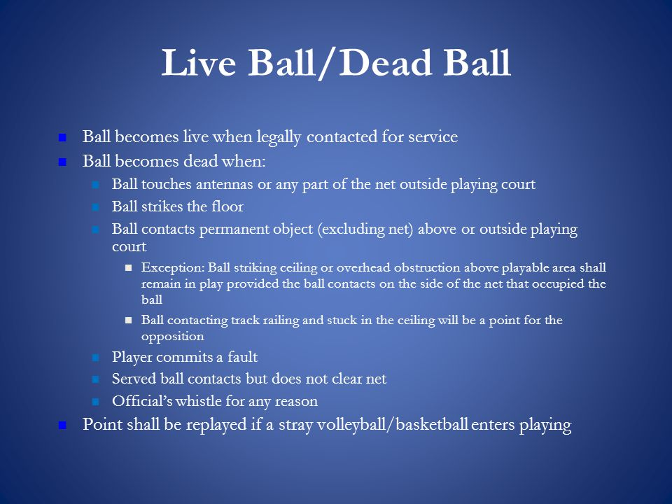 Live Ball/Dead Ball Ball becomes live when legally contacted for service Ball becomes dead when: Ball touches antennas or any part of the net outside playing court Ball strikes the floor Ball contacts permanent object (excluding net) above or outside playing court Exception: Ball striking ceiling or overhead obstruction above playable area shall remain in play provided the ball contacts on the side of the net that occupied the ball Ball contacting track railing and stuck in the ceiling will be a point for the opposition Player commits a fault Served ball contacts but does not clear net Official's whistle for any reason Point shall be replayed if a stray volleyball/basketball enters playing
