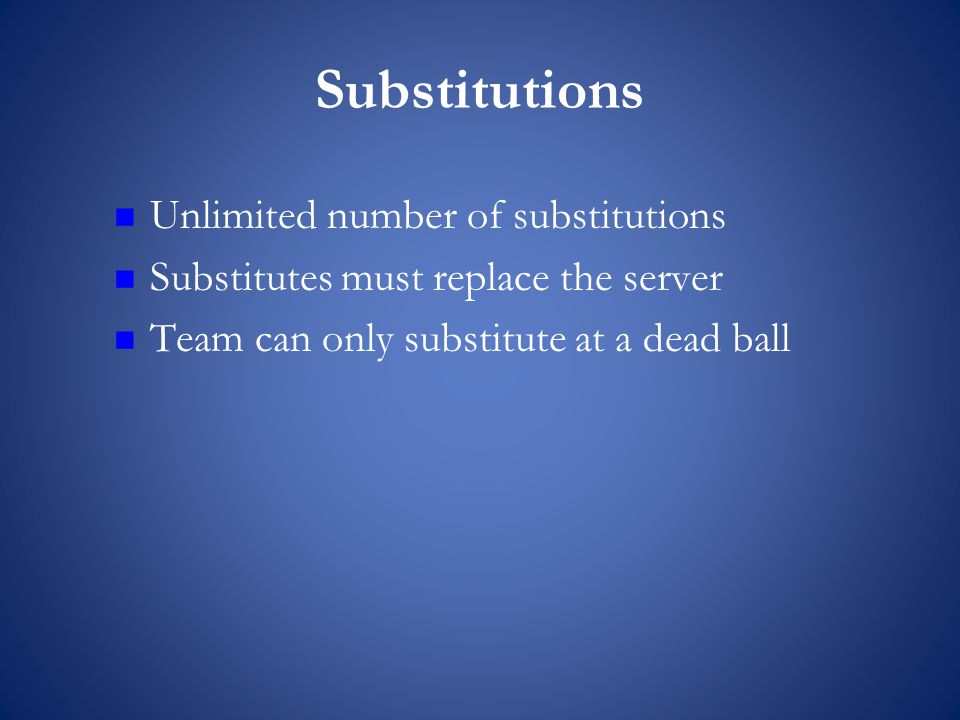 Substitutions Unlimited number of substitutions Substitutes must replace the server Team can only substitute at a dead ball