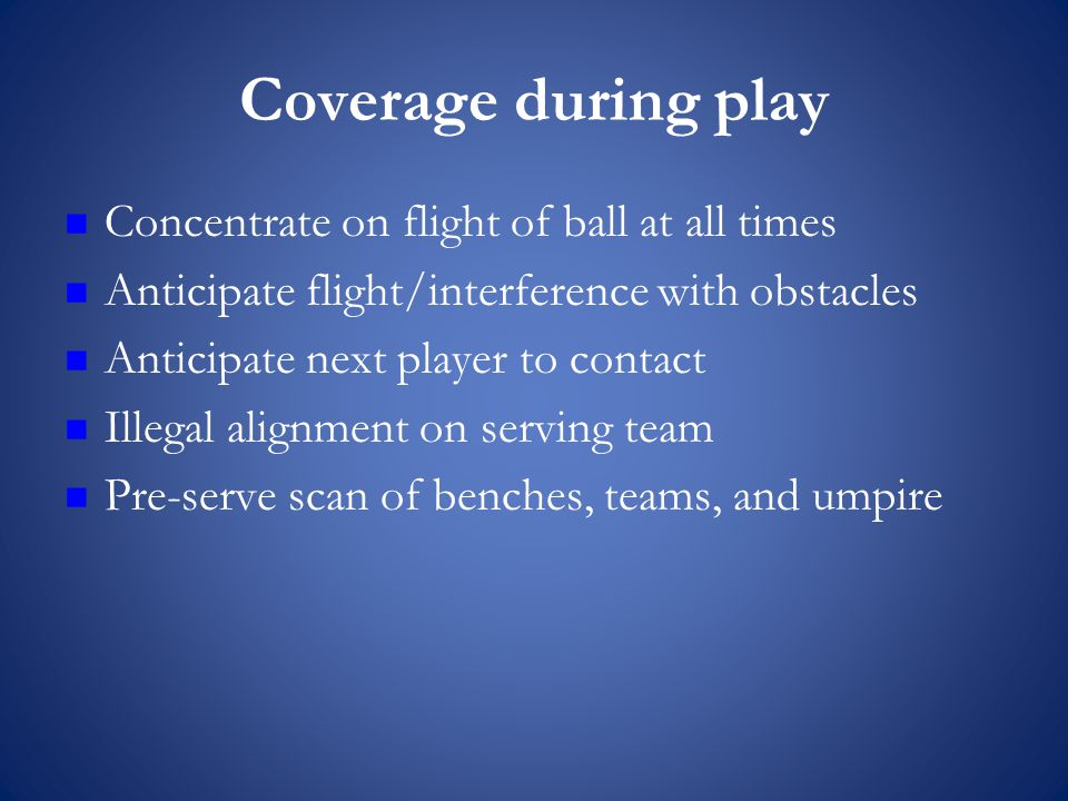 Coverage during play Concentrate on flight of ball at all times Anticipate flight/interference with obstacles Anticipate next player to contact Illegal alignment on serving team Pre-serve scan of benches, teams, and umpire