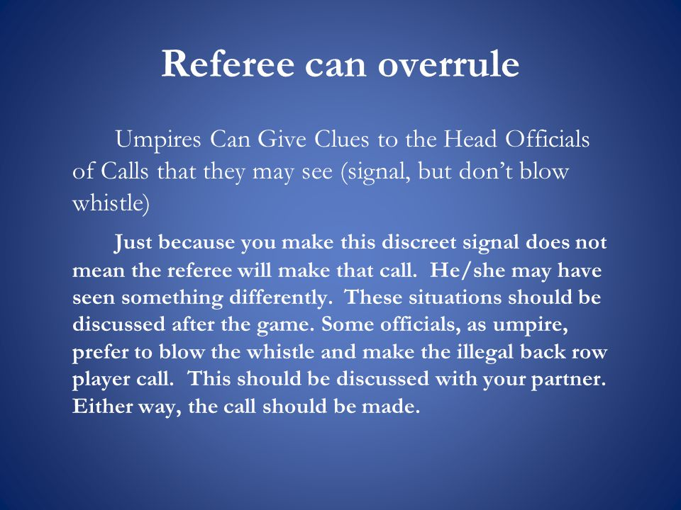 Umpires Can Give Clues to the Head Officials of Calls that they may see (signal, but don't blow whistle) Just because you make this discreet signal does not mean the referee will make that call.
