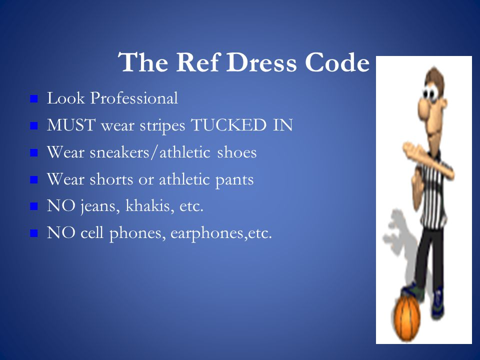 The Ref Dress Code Look Professional MUST wear stripes TUCKED IN Wear sneakers/athletic shoes Wear shorts or athletic pants NO jeans, khakis, etc.
