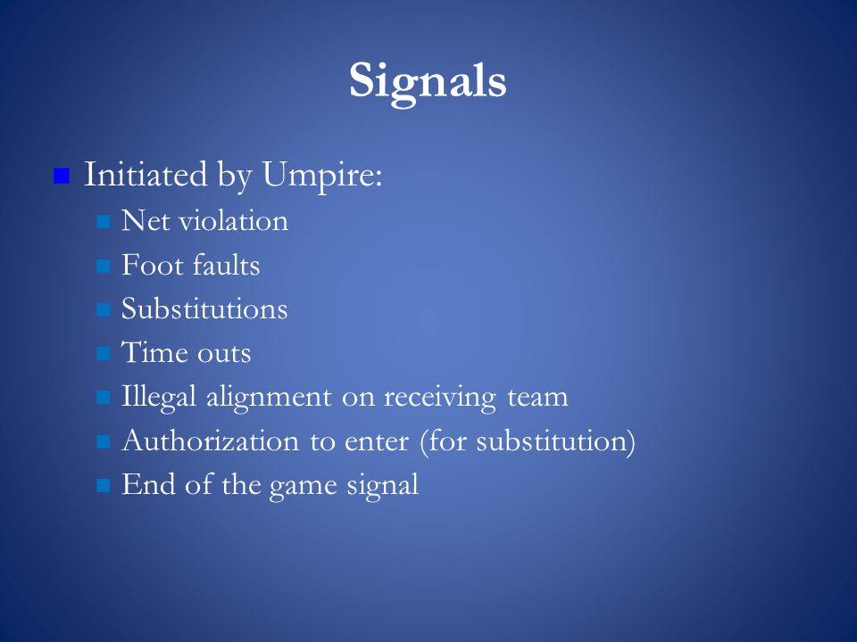 Signals Initiated by Umpire: Net violation Foot faults Substitutions Time outs Illegal alignment on receiving team Authorization to enter (for substitution) End of the game signal