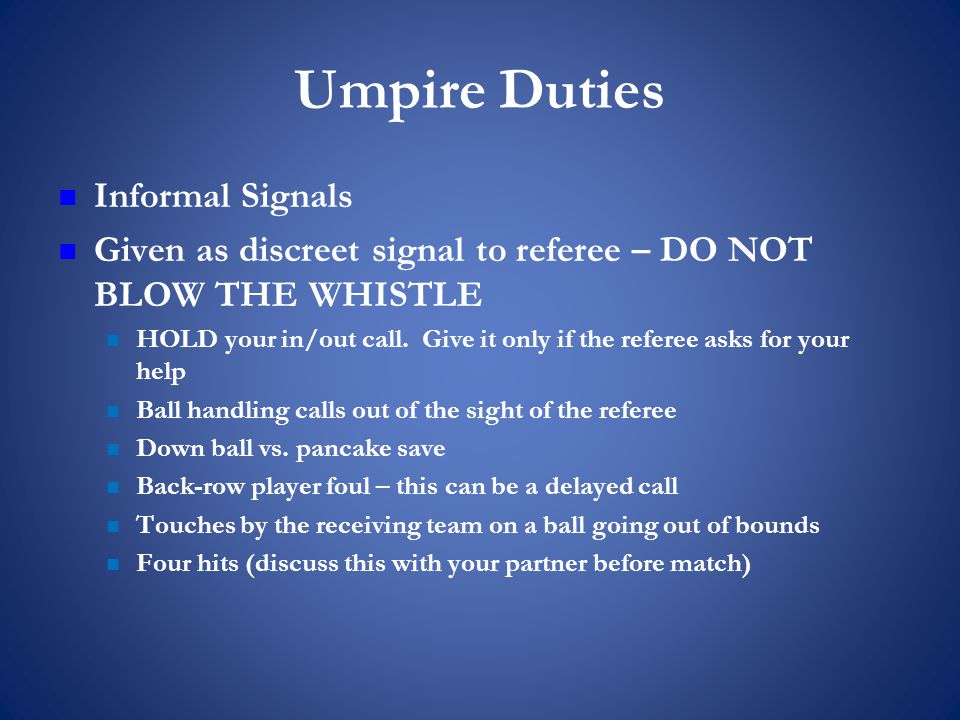 Umpire Duties Informal Signals Given as discreet signal to referee – DO NOT BLOW THE WHISTLE HOLD your in/out call.