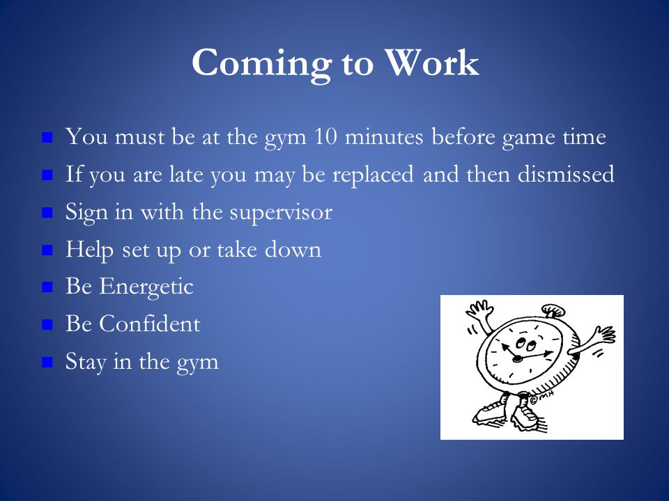 Coming to Work You must be at the gym 10 minutes before game time If you are late you may be replaced and then dismissed Sign in with the supervisor Help set up or take down Be Energetic Be Confident Stay in the gym
