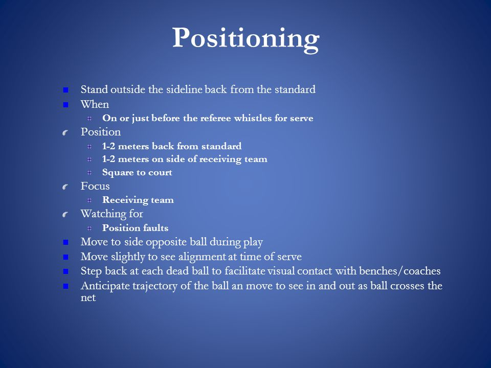 Positioning Stand outside the sideline back from the standard When On or just before the referee whistles for serve Position 1-2 meters back from standard 1-2 meters on side of receiving team Square to court Focus Receiving team Watching for Position faults Move to side opposite ball during play Move slightly to see alignment at time of serve Step back at each dead ball to facilitate visual contact with benches/coaches Anticipate trajectory of the ball an move to see in and out as ball crosses the net