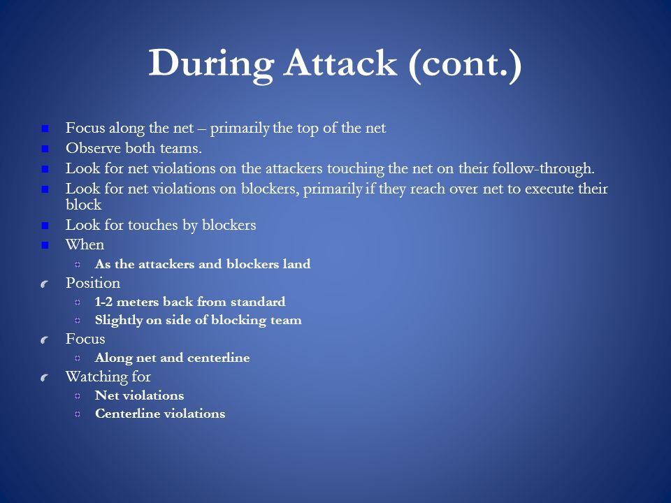 During Attack (cont.) Focus along the net – primarily the top of the net Observe both teams.