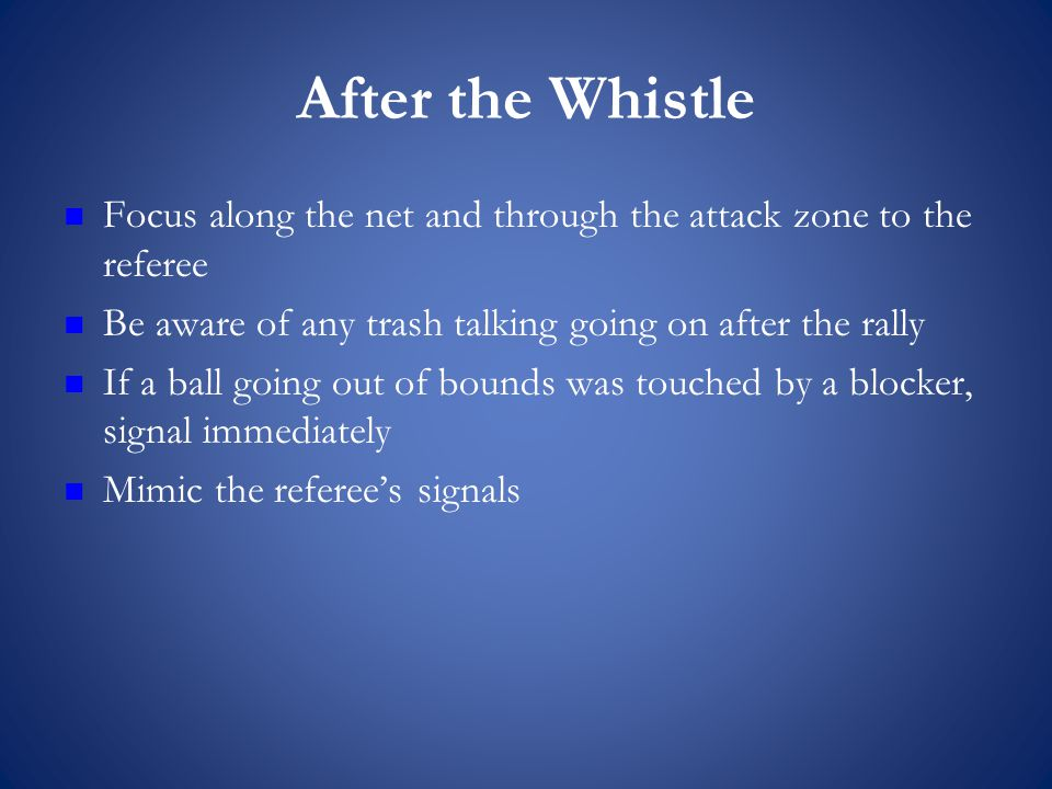 After the Whistle Focus along the net and through the attack zone to the referee Be aware of any trash talking going on after the rally If a ball going out of bounds was touched by a blocker, signal immediately Mimic the referee's signals