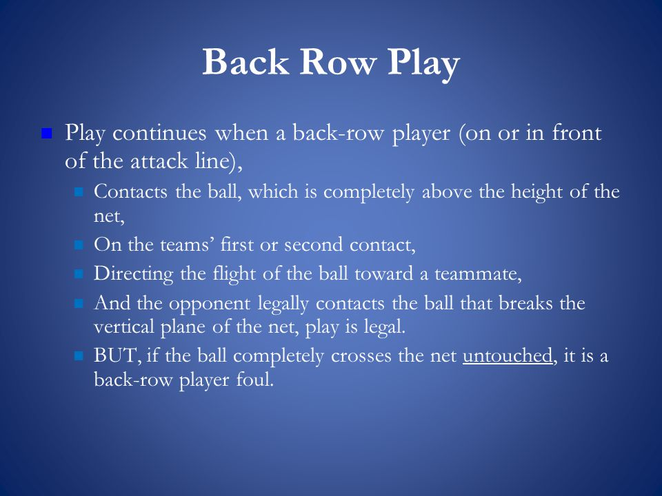 Back Row Play Play continues when a back-row player (on or in front of the attack line), Contacts the ball, which is completely above the height of the net, On the teams' first or second contact, Directing the flight of the ball toward a teammate, And the opponent legally contacts the ball that breaks the vertical plane of the net, play is legal.