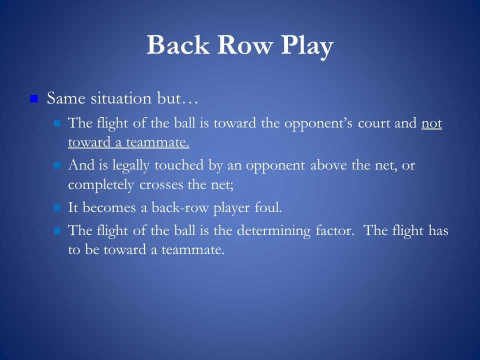 Back Row Play Same situation but… The flight of the ball is toward the opponent's court and not toward a teammate.