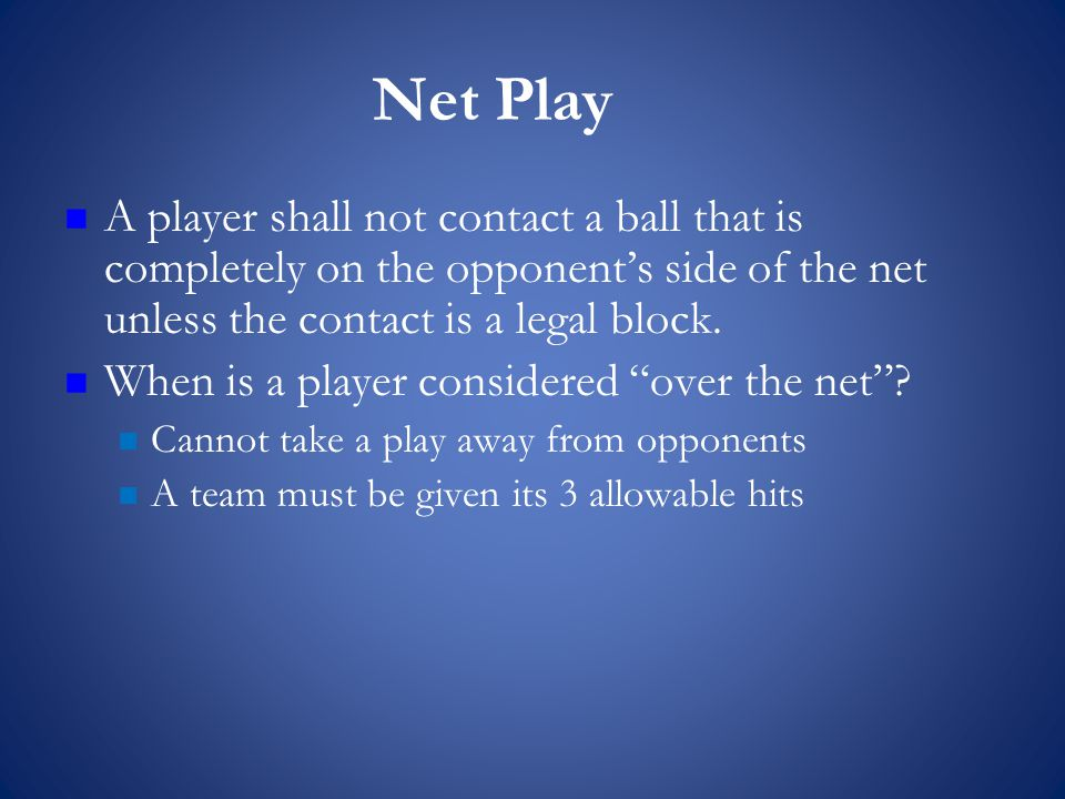 Net Play A player shall not contact a ball that is completely on the opponent's side of the net unless the contact is a legal block.