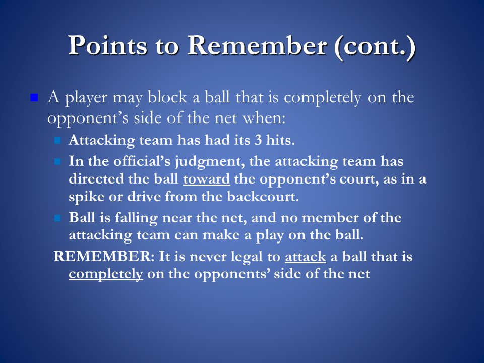 Points to Remember (cont.) A player may block a ball that is completely on the opponent's side of the net when: Attacking team has had its 3 hits.