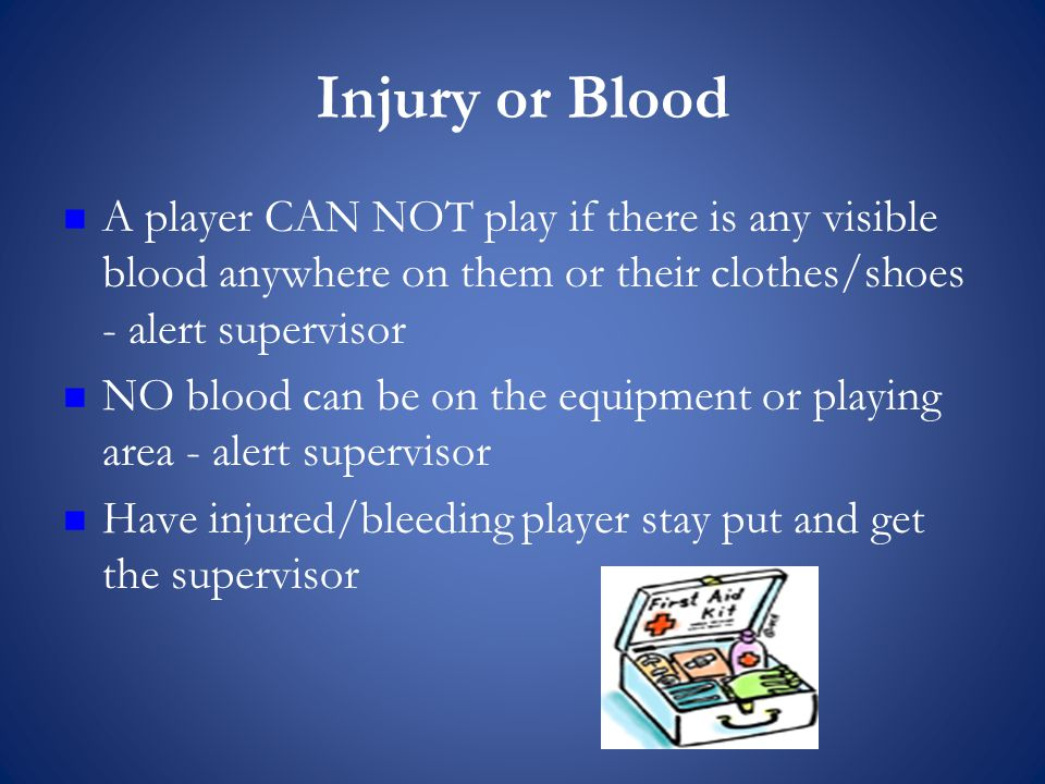 Injury or Blood A player CAN NOT play if there is any visible blood anywhere on them or their clothes/shoes - alert supervisor NO blood can be on the equipment or playing area - alert supervisor Have injured/bleeding player stay put and get the supervisor