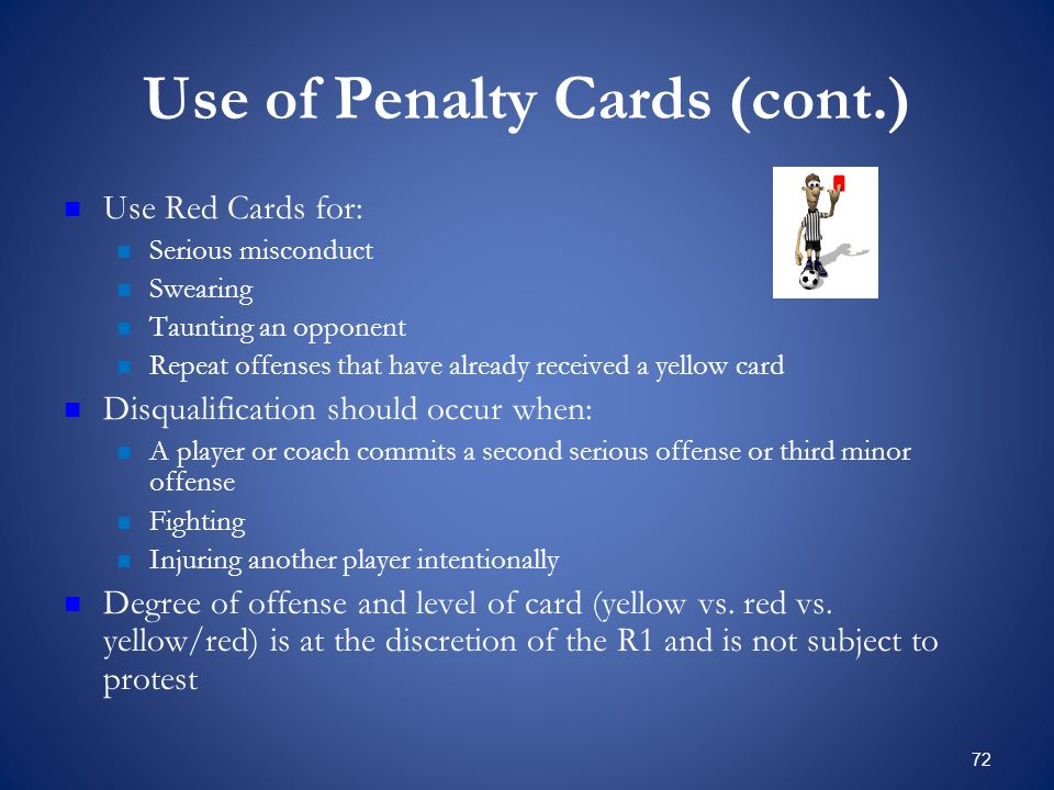 72 Use of Penalty Cards (cont.) Use Red Cards for: Serious misconduct Swearing Taunting an opponent Repeat offenses that have already received a yellow card Disqualification should occur when: A player or coach commits a second serious offense or third minor offense Fighting Injuring another player intentionally Degree of offense and level of card (yellow vs.