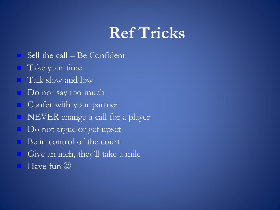 Ref Tricks Sell the call – Be Confident Take your time Talk slow and low Do not say too much Confer with your partner NEVER change a call for a player Do not argue or get upset Be in control of the court Give an inch, they'll take a mile Have fun