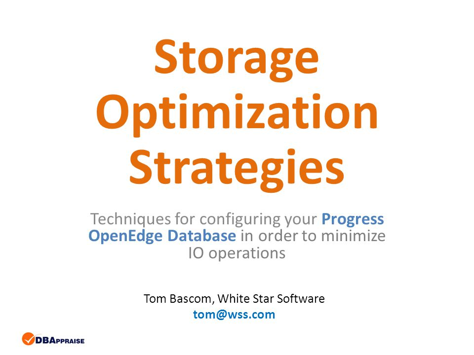 Storage Optimization Strategies Techniques for configuring your Progress OpenEdge Database in order to minimize IO operations Tom Bascom, White Star Software tom@wss.com