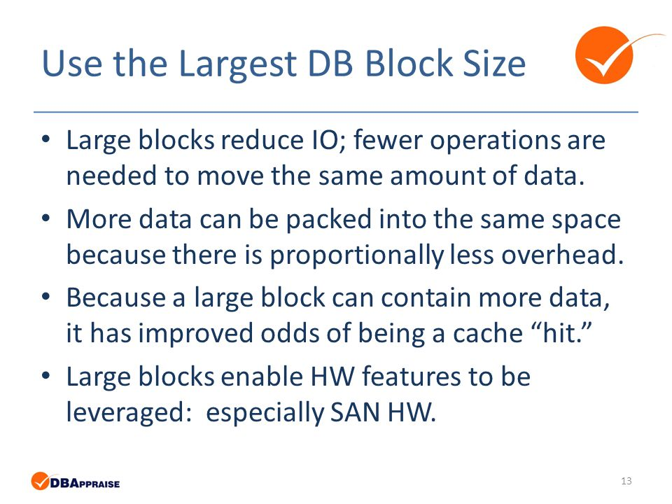 Use the Largest DB Block Size Large blocks reduce IO; fewer operations are needed to move the same amount of data.
