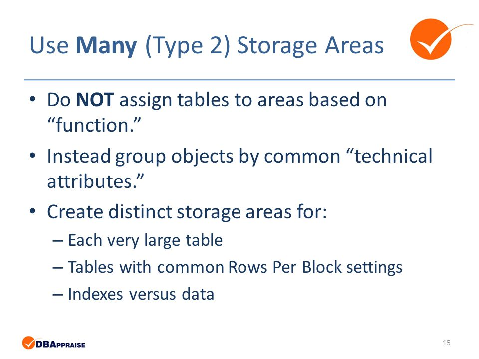 Use Many (Type 2) Storage Areas Do NOT assign tables to areas based on function. Instead group objects by common technical attributes. Create distinct storage areas for: – Each very large table – Tables with common Rows Per Block settings – Indexes versus data 15