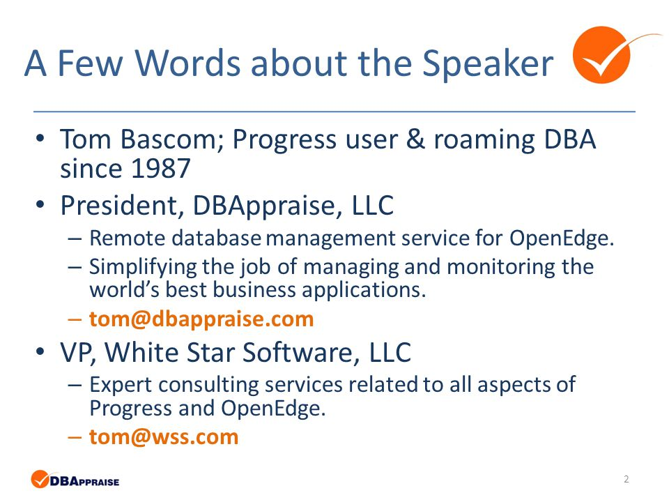 A Few Words about the Speaker Tom Bascom; Progress user & roaming DBA since 1987 President, DBAppraise, LLC – Remote database management service for OpenEdge.