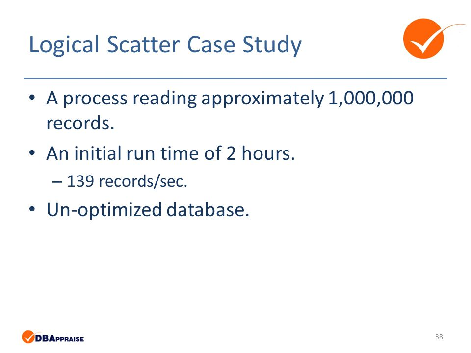 Logical Scatter Case Study 38 A process reading approximately 1,000,000 records.