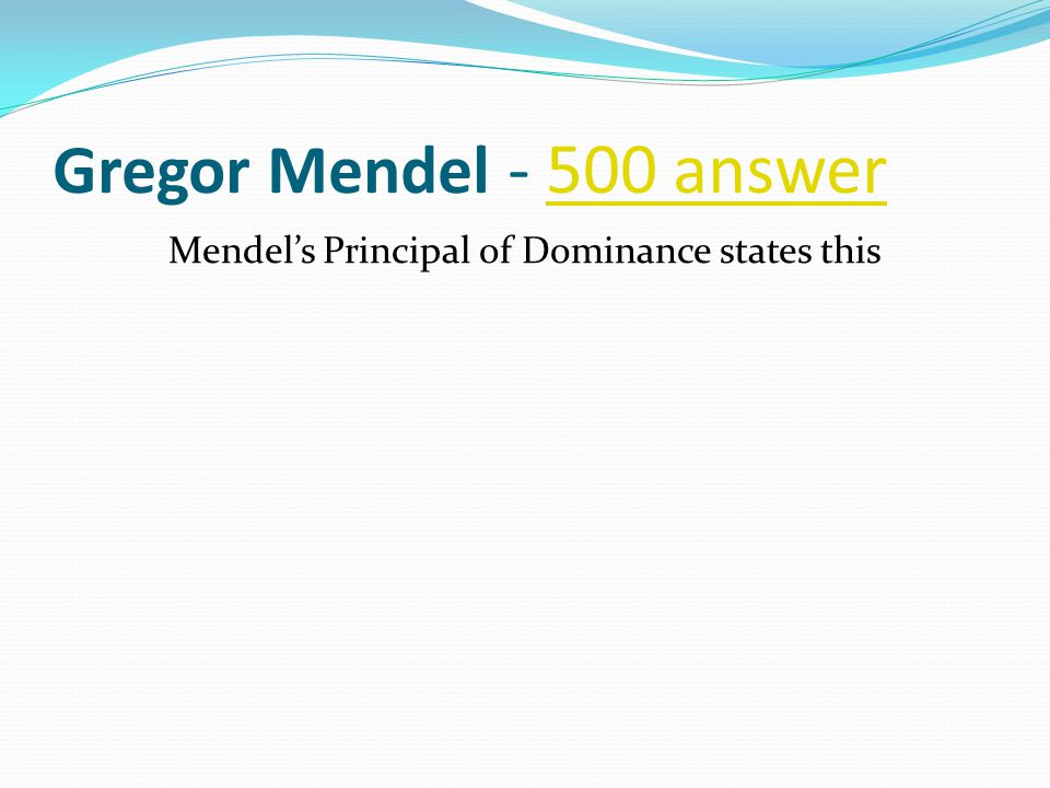 Gregor Mendel - 500 answer500 answer Mendel's Principal of Dominance states this