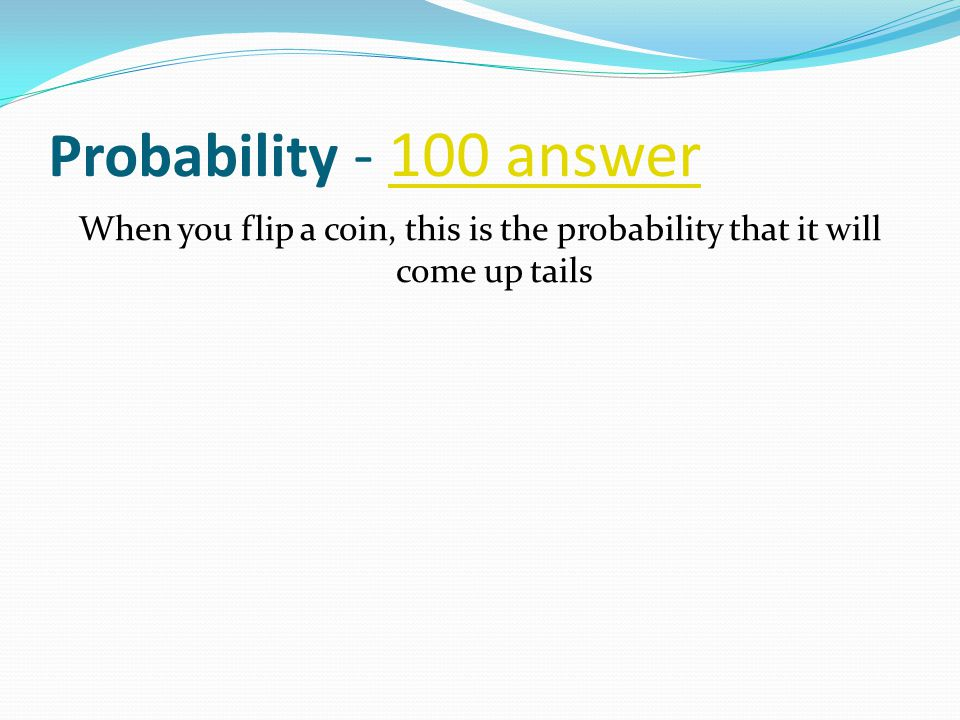Probability - 100 answer100 answer When you flip a coin, this is the probability that it will come up tails