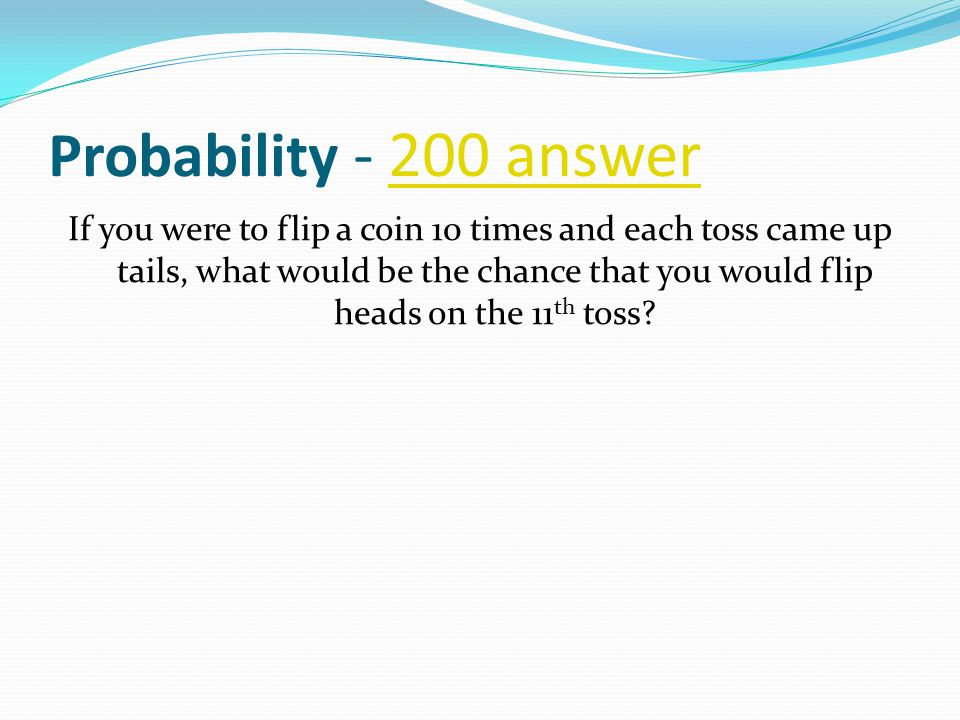 Probability - 200 answer200 answer If you were to flip a coin 10 times and each toss came up tails, what would be the chance that you would flip heads on the 11 th toss