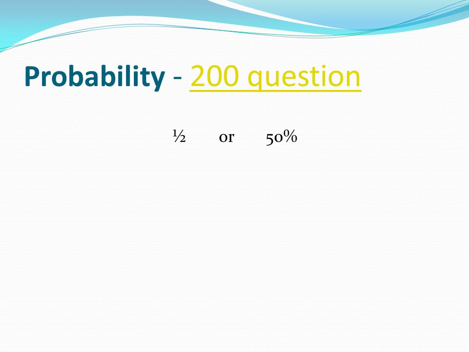 Probability - 200 question200 question ½ or 50%