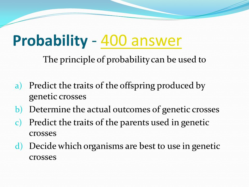 Probability - 400 answer400 answer The principle of probability can be used to a) Predict the traits of the offspring produced by genetic crosses b) Determine the actual outcomes of genetic crosses c) Predict the traits of the parents used in genetic crosses d) Decide which organisms are best to use in genetic crosses