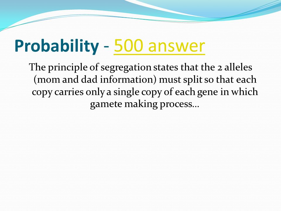 Probability - 500 answer500 answer The principle of segregation states that the 2 alleles (mom and dad information) must split so that each copy carries only a single copy of each gene in which gamete making process…