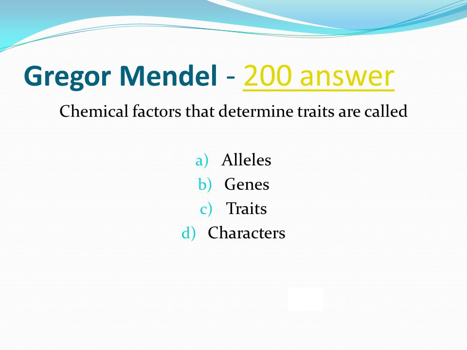 Gregor Mendel - 200 answer200 answer Chemical factors that determine traits are called a) Alleles b) Genes c) Traits d) Characters