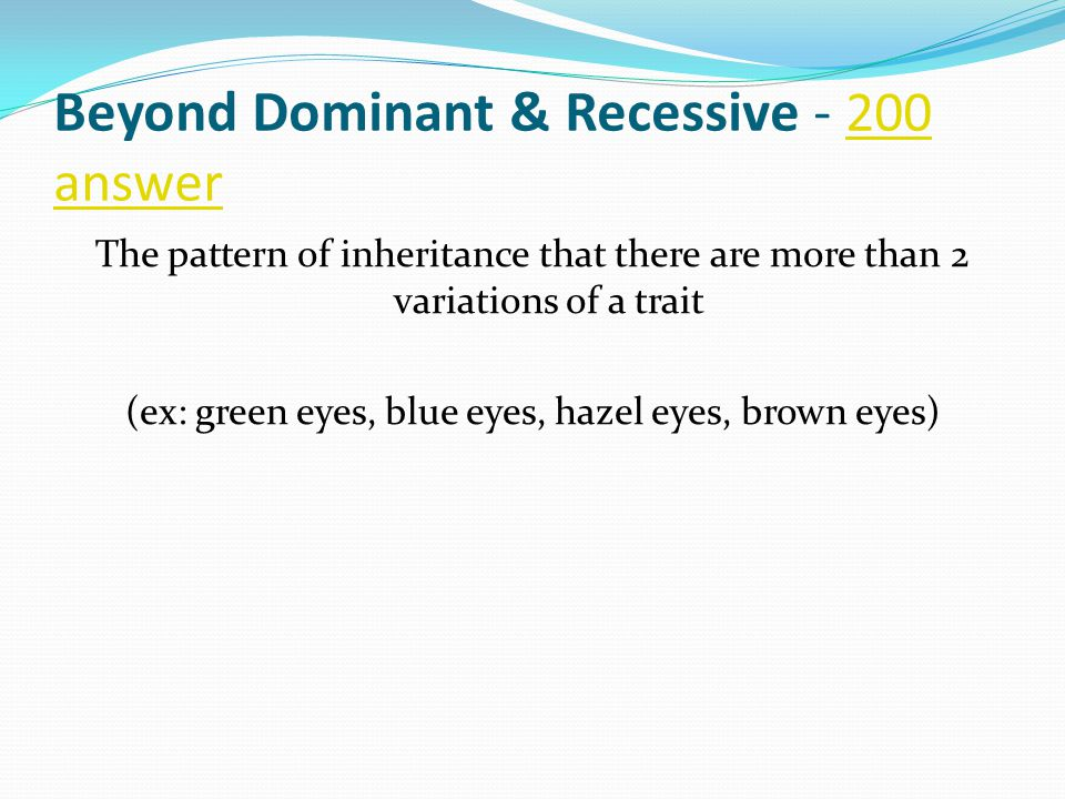 Beyond Dominant & Recessive - 200 answer 200 answer The pattern of inheritance that there are more than 2 variations of a trait (ex: green eyes, blue eyes, hazel eyes, brown eyes)