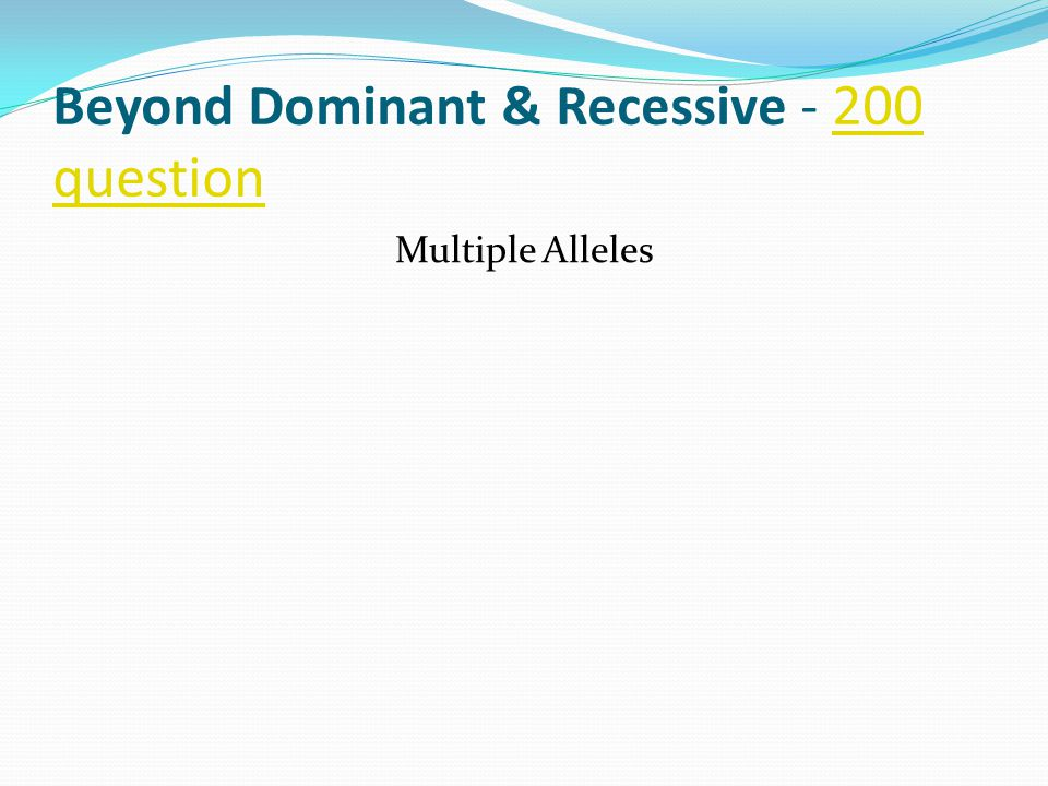 Beyond Dominant & Recessive - 200 question 200 question Multiple Alleles