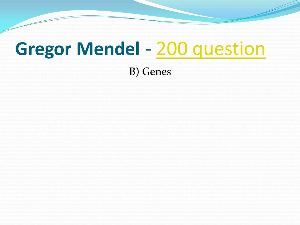 Gregor Mendel - 200 question200 question B) Genes