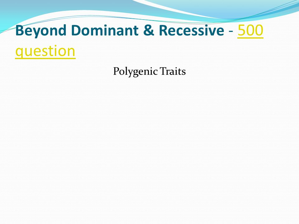 Beyond Dominant & Recessive - 500 question 500 question Polygenic Traits