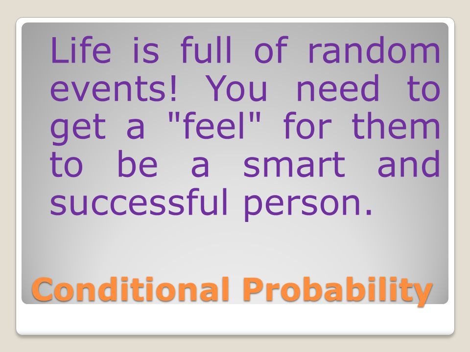 Conditional Probability Life is full of random events! You need to get a